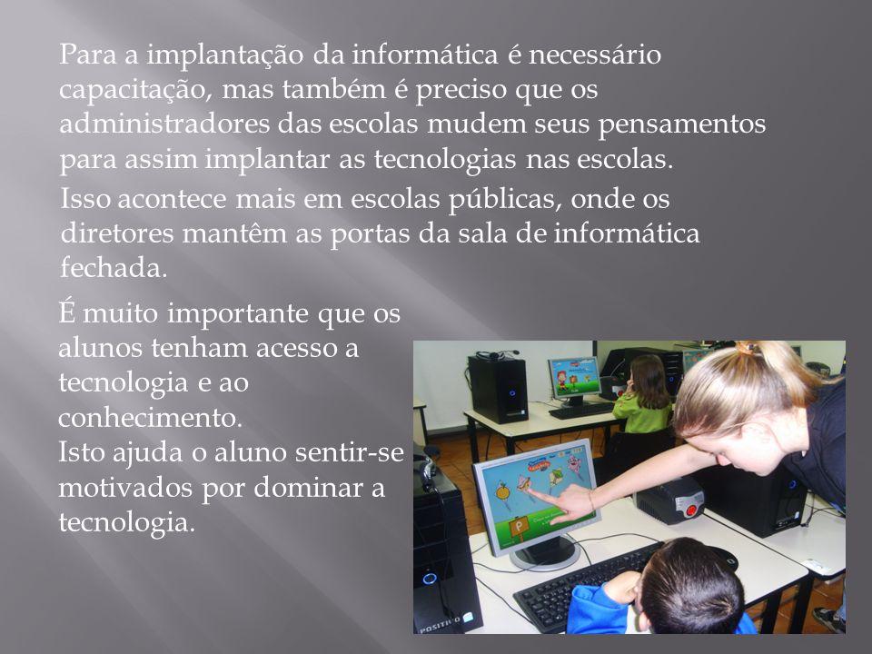Para a implantação da informática é necessário capacitação, mas também é preciso que os administradores das escolas mudem seus pensamentos para assim implantar as tecnologias nas escolas.