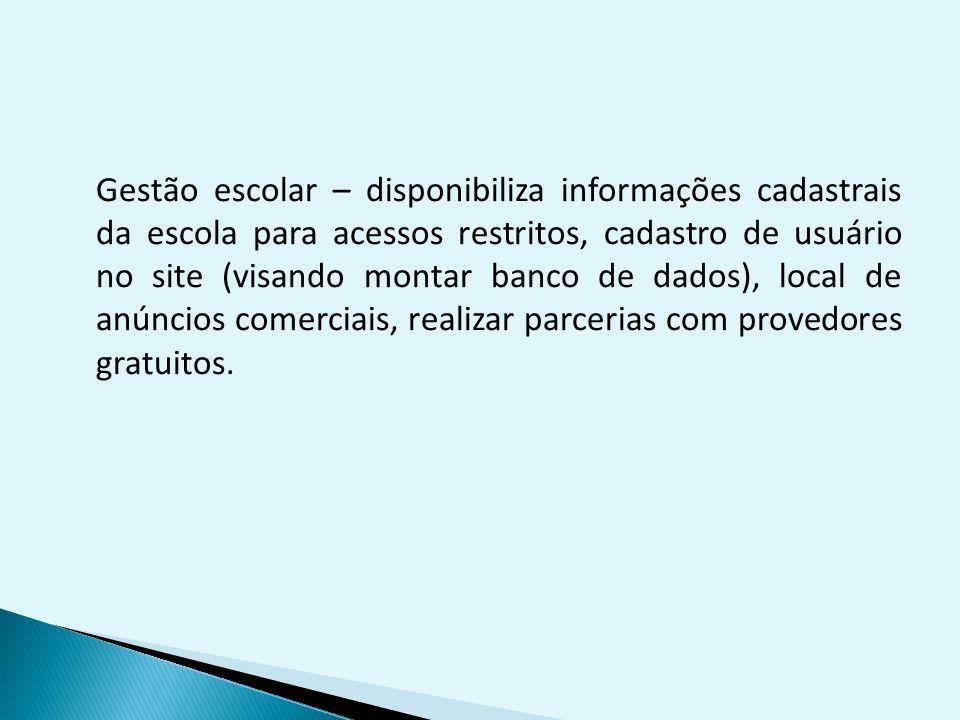 Gestão escolar – disponibiliza informações cadastrais da escola para acessos restritos, cadastro de usuário no site (visando montar banco de dados), local de anúncios comerciais, realizar parcerias com provedores gratuitos.