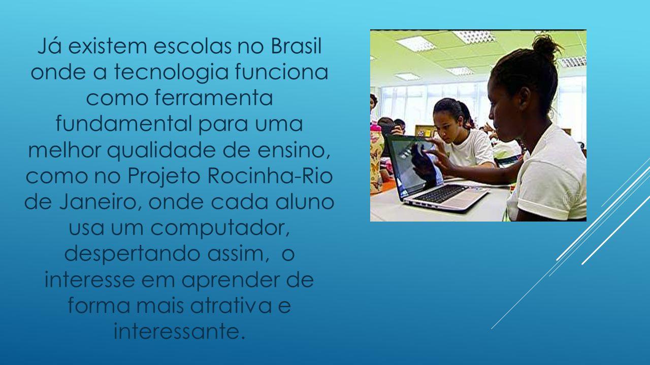 Já existem escolas no Brasil onde a tecnologia funciona como ferramenta fundamental para uma melhor qualidade de ensino, como no Projeto Rocinha-Rio de Janeiro, onde cada aluno usa um computador, despertando assim, o interesse em aprender de forma mais atrativa e interessante.