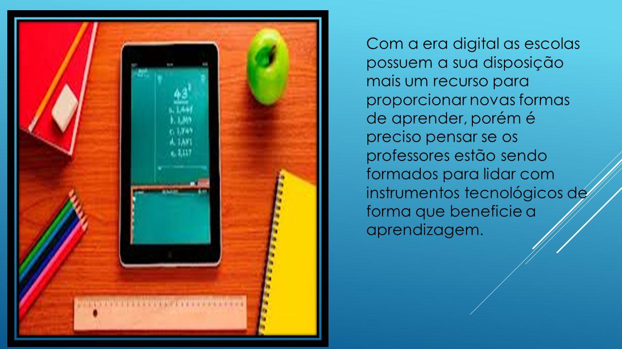 Com a era digital as escolas possuem a sua disposição mais um recurso para proporcionar novas formas de aprender, porém é preciso pensar se os professores estão sendo formados para lidar com instrumentos tecnológicos de forma que beneficie a aprendizagem.