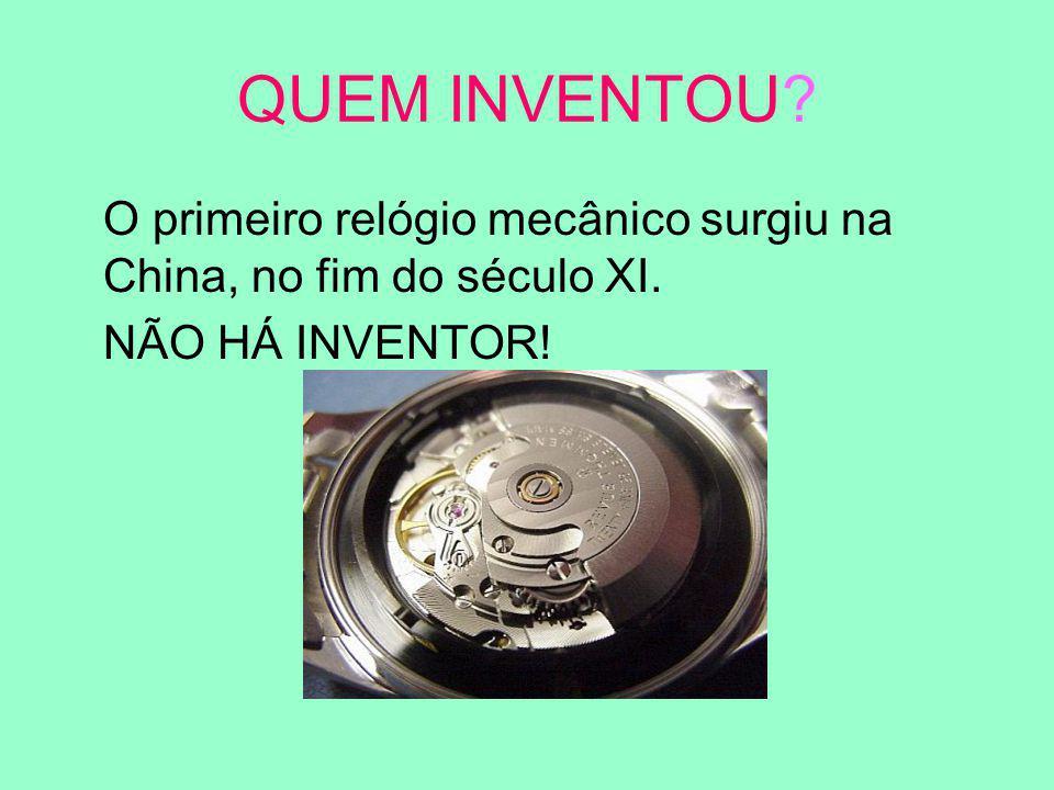 QUEM INVENTOU O primeiro relógio mecânico surgiu na China, no fim do século XI. NÃO HÁ INVENTOR!