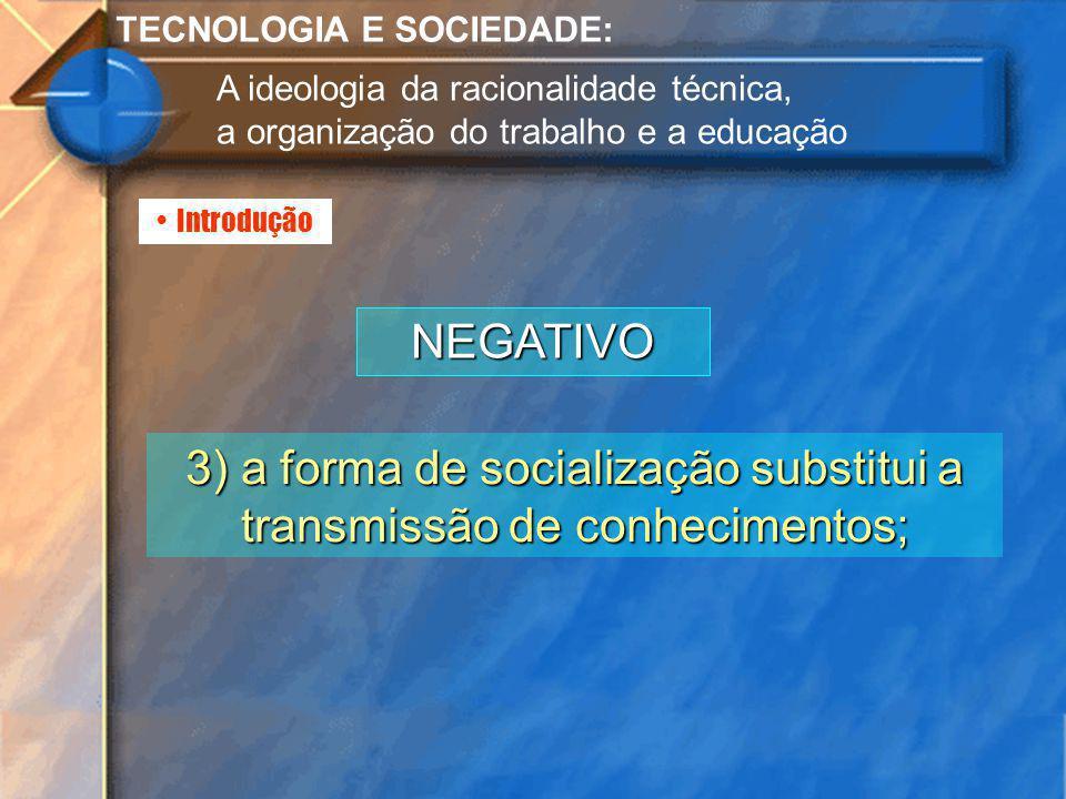 3) a forma de socialização substitui a transmissão de conhecimentos;
