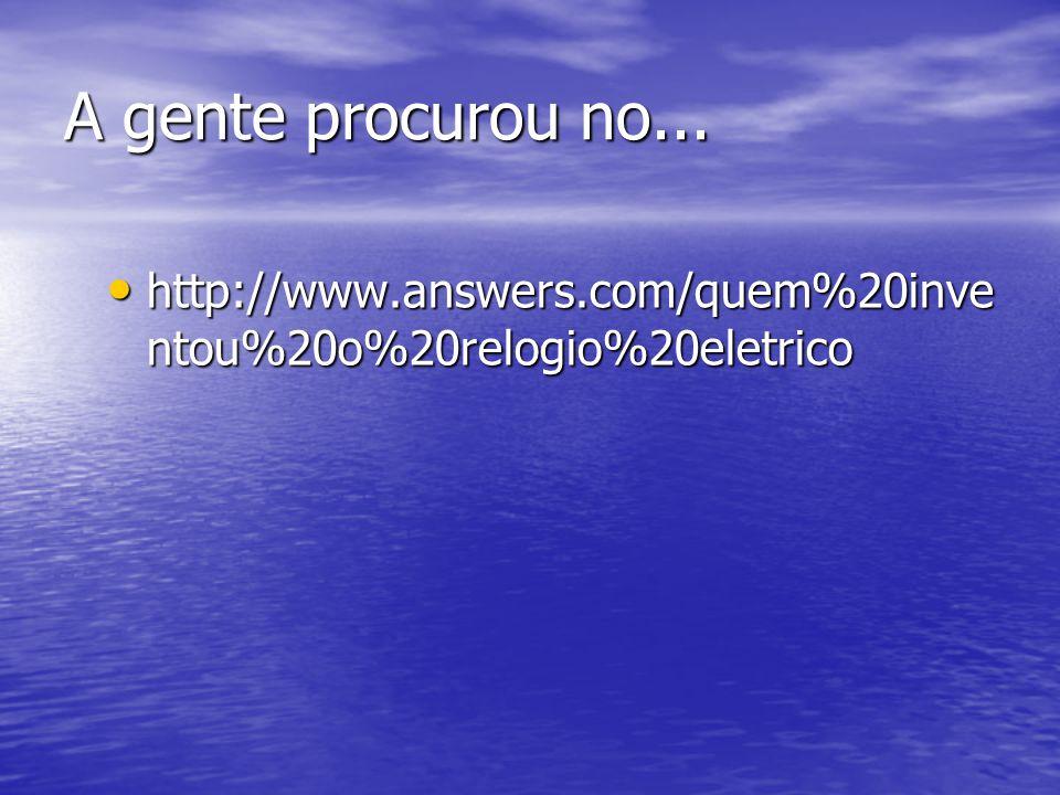 A gente procurou no... http://www.answers.com/quem%20inventou%20o%20relogio%20eletrico
