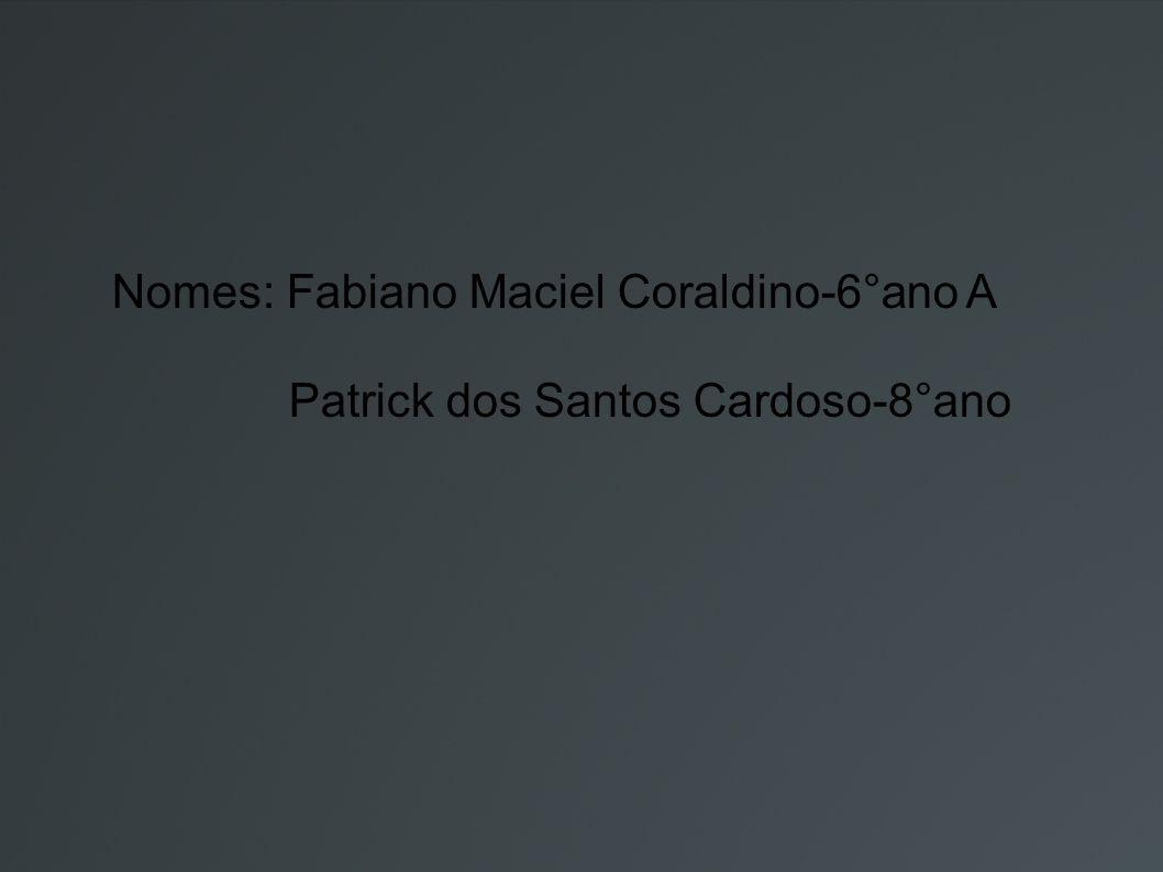 Nomes: Fabiano Maciel Coraldino-6°ano A