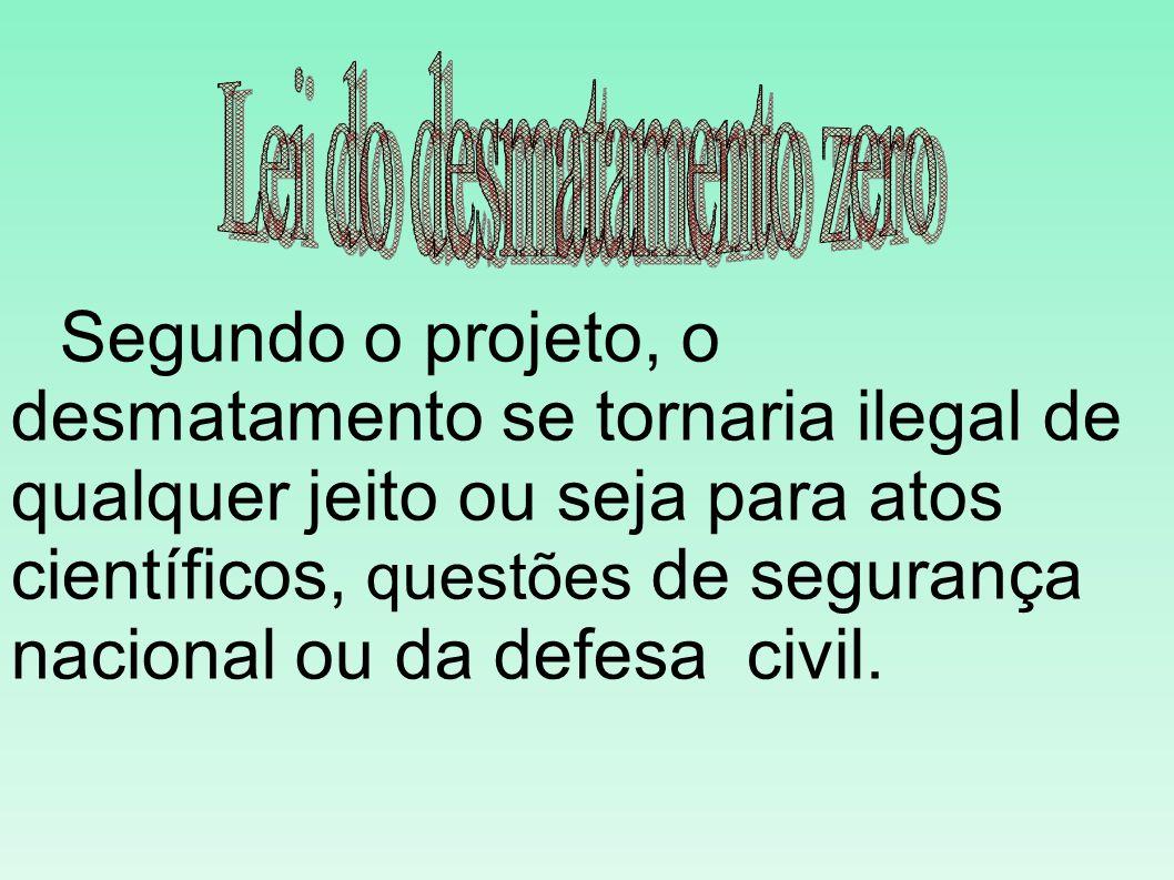 Segundo o projeto, o desmatamento se tornaria ilegal de qualquer jeito ou seja para atos científicos, questões de segurança nacional ou da defesa civil.