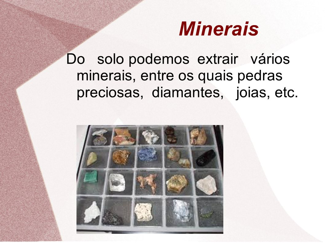 Minerais Do solo podemos extrair vários minerais, entre os quais pedras preciosas, diamantes, joias, etc.