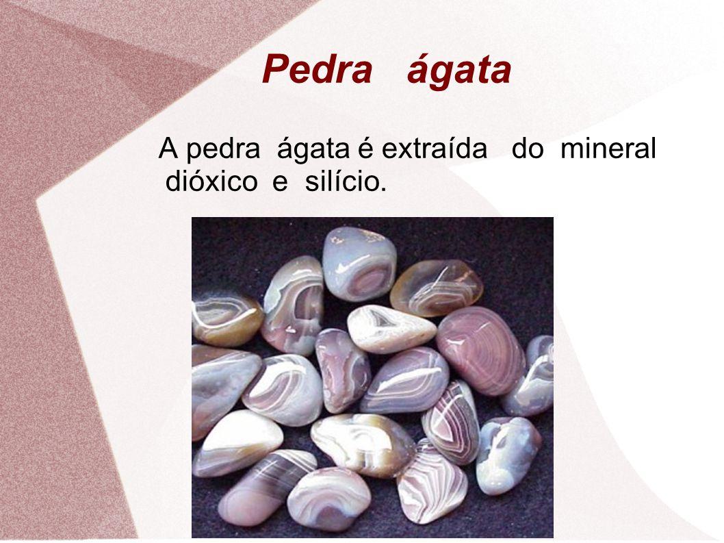 Pedra ágata A pedra ágata é extraída do mineral dióxico e silício.