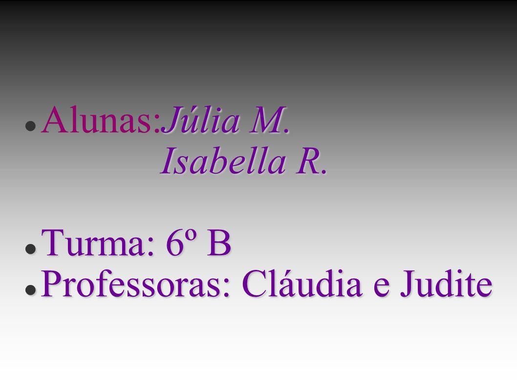 Alunas:Júlia M. Isabella R. Turma: 6º B Professoras: Cláudia e Judite