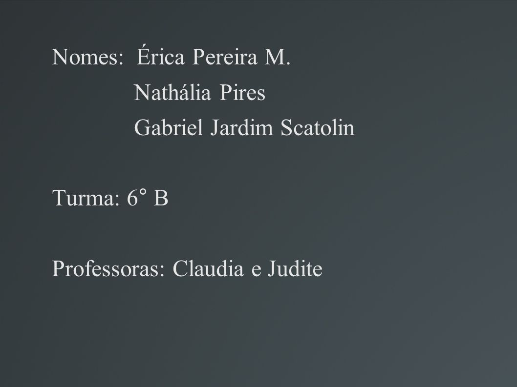 Nomes: Érica Pereira M. Nathália Pires. Gabriel Jardim Scatolin.