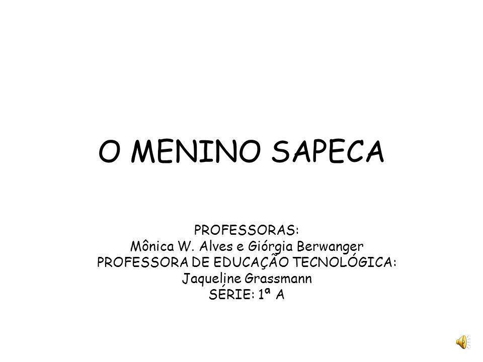 O MENINO SAPECA PROFESSORAS: Mônica W. Alves e Giórgia Berwanger