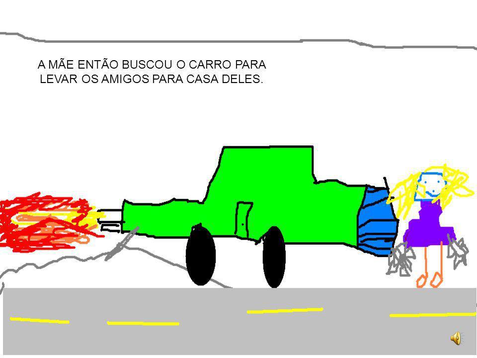 A MÃE ENTÃO BUSCOU O CARRO PARA LEVAR OS AMIGOS PARA CASA DELES.