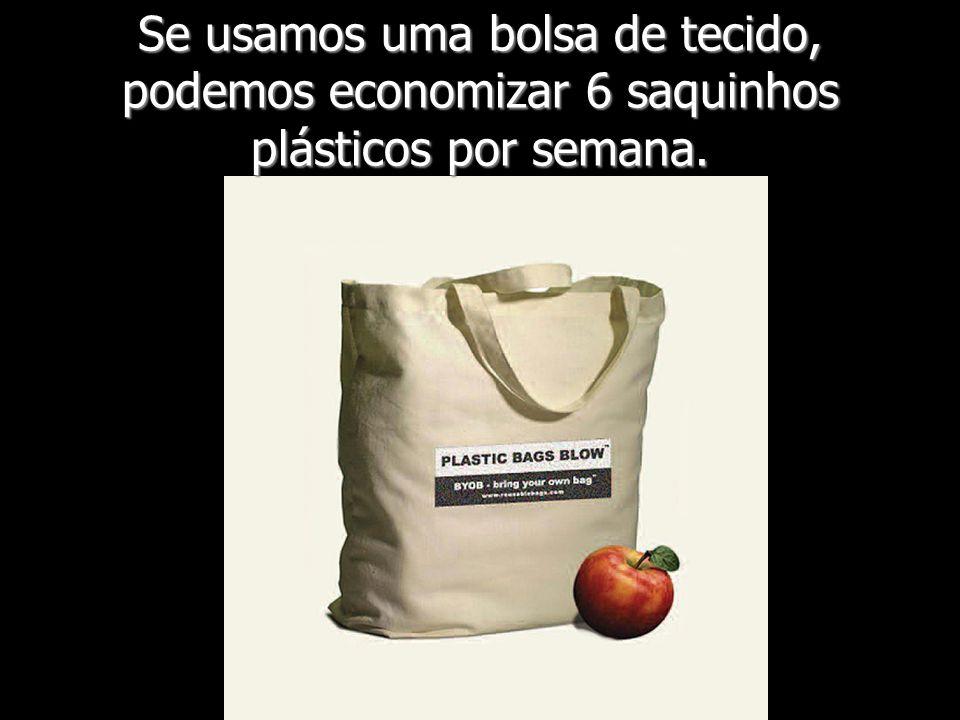 Se usamos uma bolsa de tecido, podemos economizar 6 saquinhos plásticos por semana.
