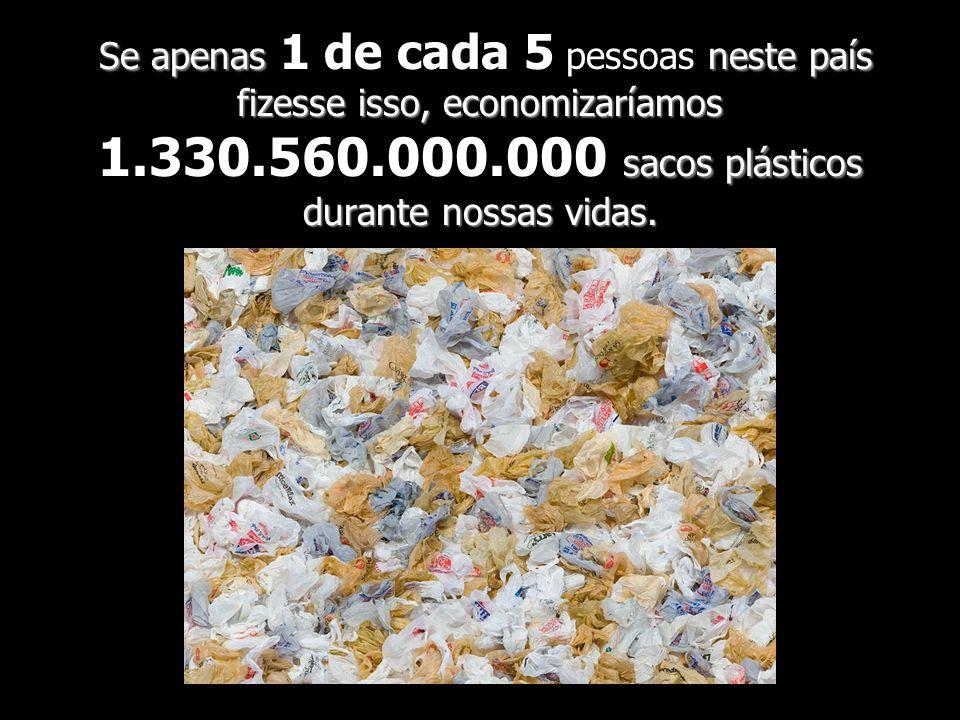 Se apenas 1 de cada 5 pessoas neste país fizesse isso, economizaríamos 1.330.560.000.000 sacos plásticos durante nossas vidas.