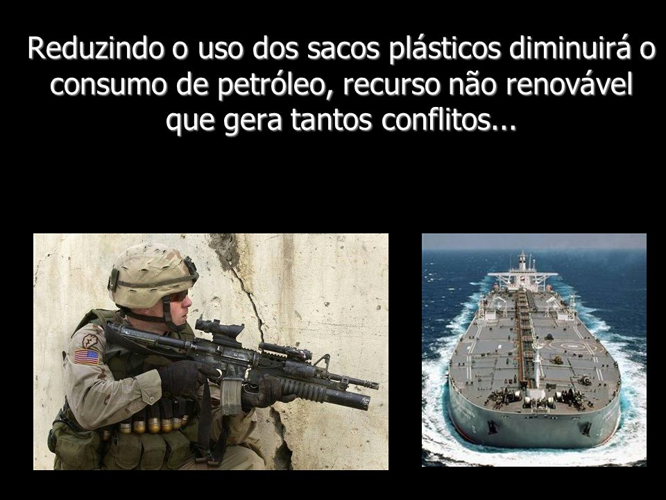 Reduzindo o uso dos sacos plásticos diminuirá o consumo de petróleo, recurso não renovável que gera tantos conflitos...