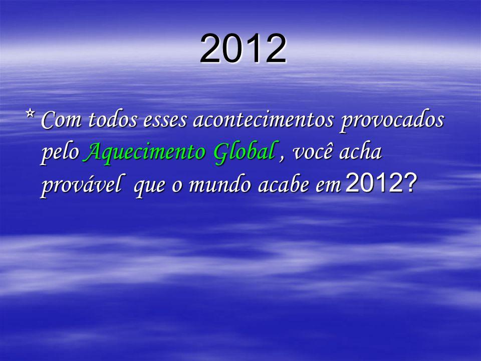 2012 * Com todos esses acontecimentos provocados pelo Aquecimento Global , você acha provável que o mundo acabe em 2012