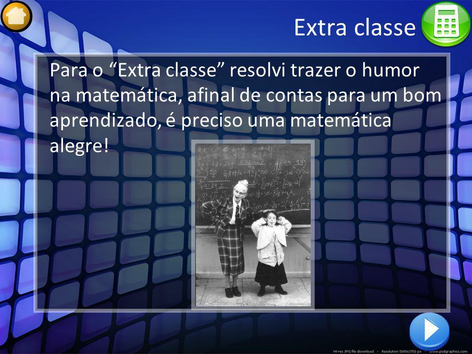 Extra classe Para o Extra classe resolvi trazer o humor na matemática, afinal de contas para um bom aprendizado, é preciso uma matemática alegre!
