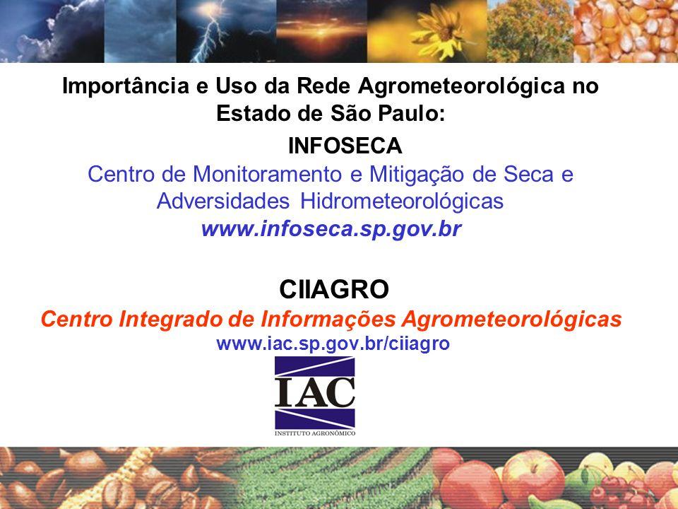Importância e Uso da Rede Agrometeorológica no Estado de São Paulo: INFOSECA Centro de Monitoramento e Mitigação de Seca e Adversidades Hidrometeorológicas www.infoseca.sp.gov.br CIIAGRO Centro Integrado de Informações Agrometeorológicas www.iac.sp.gov.br/ciiagro