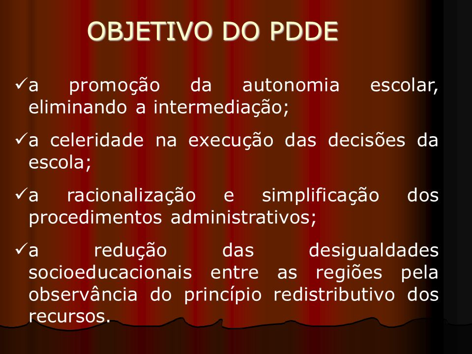 OBJETIVO DO PDDE a promoção da autonomia escolar, eliminando a intermediação; a celeridade na execução das decisões da escola;