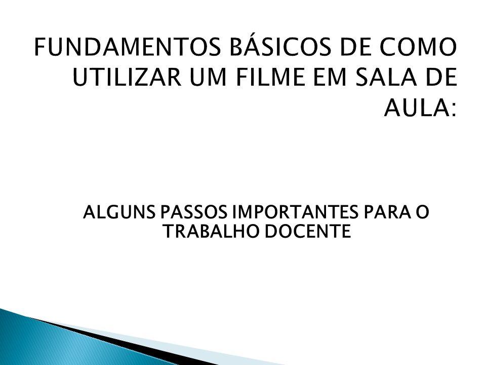 FUNDAMENTOS BÁSICOS DE COMO UTILIZAR UM FILME EM SALA DE AULA: