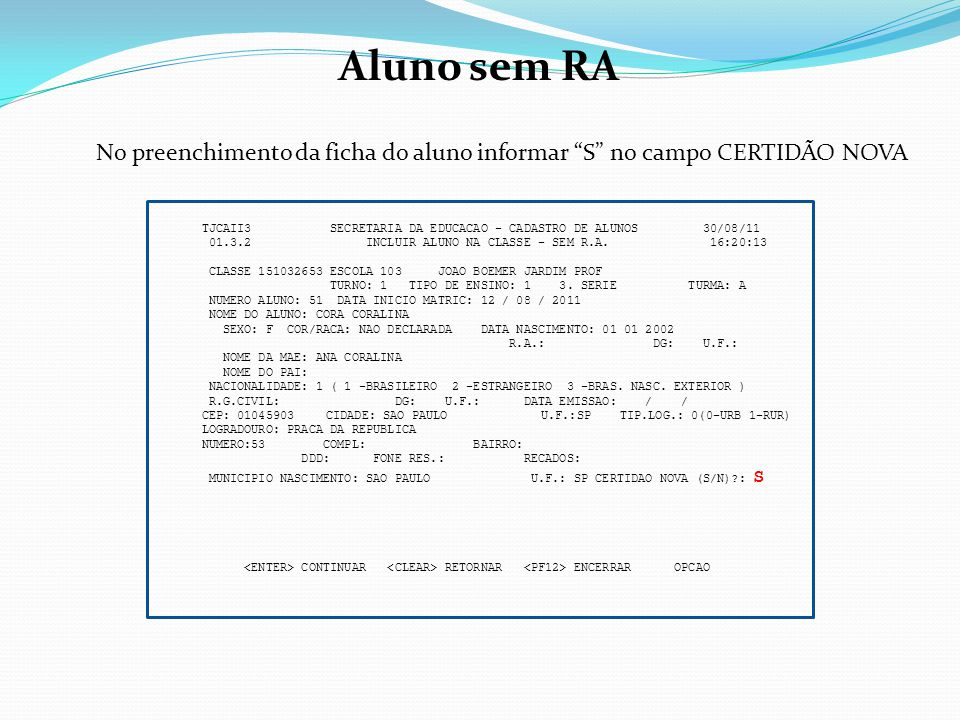 Aluno sem RA No preenchimento da ficha do aluno informar S no campo CERTIDÃO NOVA.