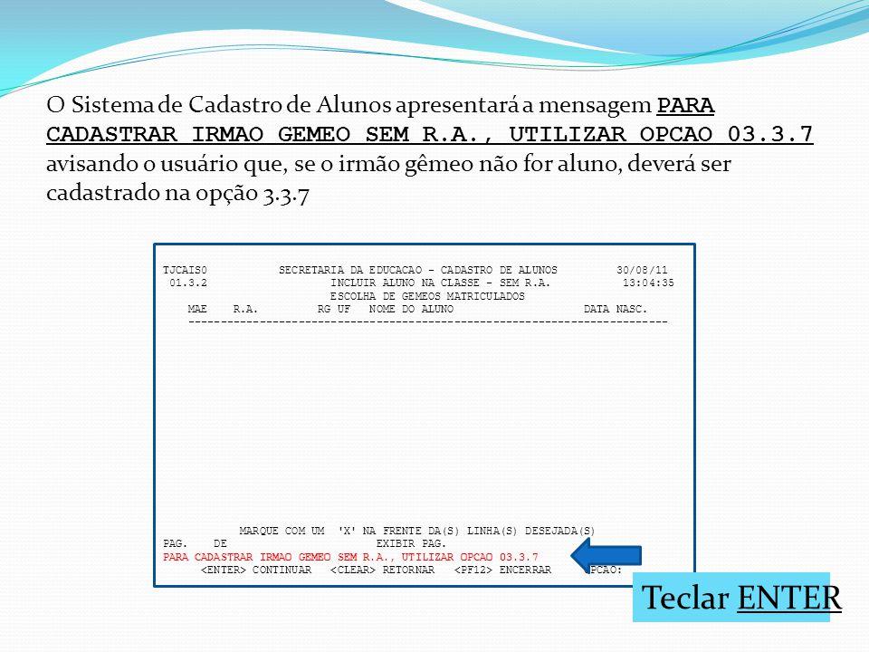 O Sistema de Cadastro de Alunos apresentará a mensagem PARA CADASTRAR IRMAO GEMEO SEM R.A., UTILIZAR OPCAO 03.3.7 avisando o usuário que, se o irmão gêmeo não for aluno, deverá ser cadastrado na opção 3.3.7