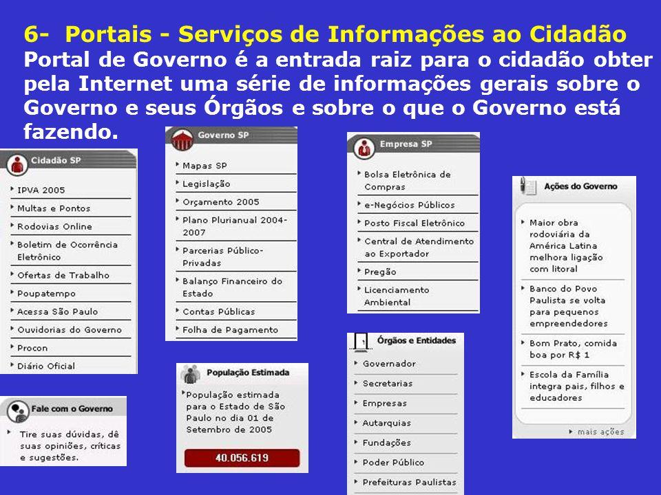 6- Portais - Serviços de Informações ao Cidadão Portal de Governo é a entrada raiz para o cidadão obter pela Internet uma série de informações gerais sobre o Governo e seus Órgãos e sobre o que o Governo está fazendo.