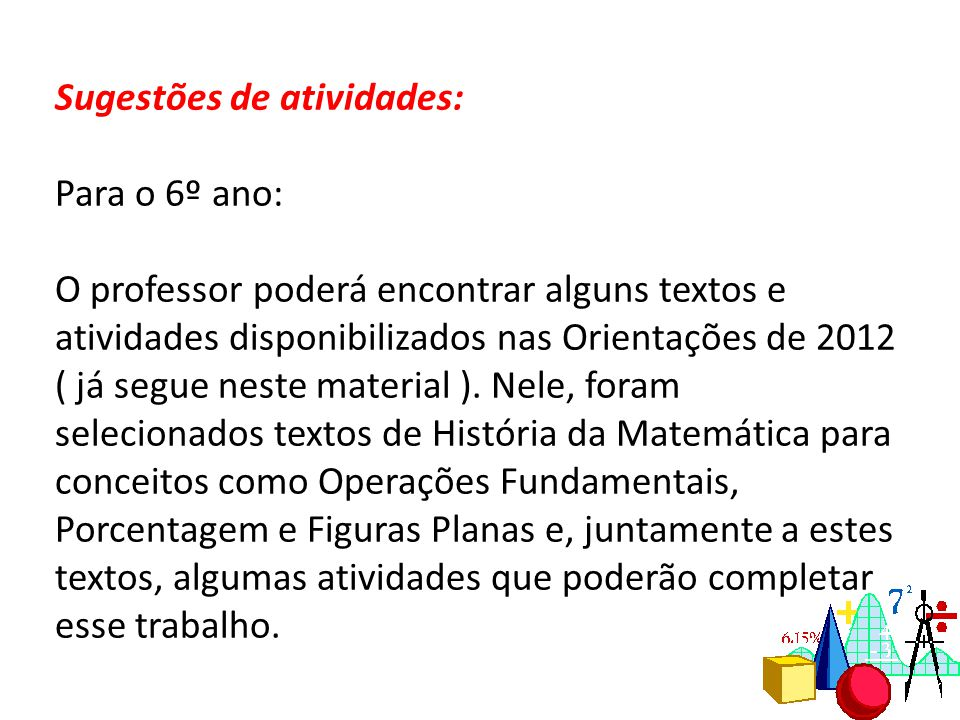 Sugestões de atividades: Para o 6º ano: O professor poderá encontrar alguns textos e atividades disponibilizados nas Orientações de 2012 ( já segue neste material ).
