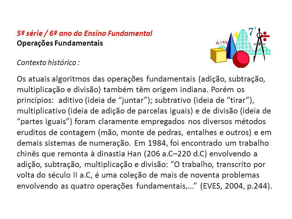 5ª série / 6º ano do Ensino Fundamental Operações Fundamentais Contexto histórico : Os atuais algoritmos das operações fundamentais (adição, subtração, multiplicação e divisão) também têm origem indiana.