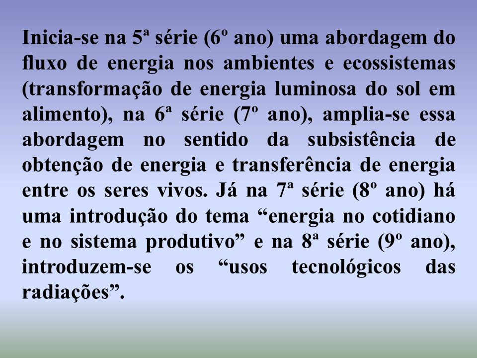 Inicia-se na 5ª série (6º ano) uma abordagem do fluxo de energia nos ambientes e ecossistemas (transformação de energia luminosa do sol em alimento), na 6ª série (7º ano), amplia-se essa abordagem no sentido da subsistência de obtenção de energia e transferência de energia entre os seres vivos.