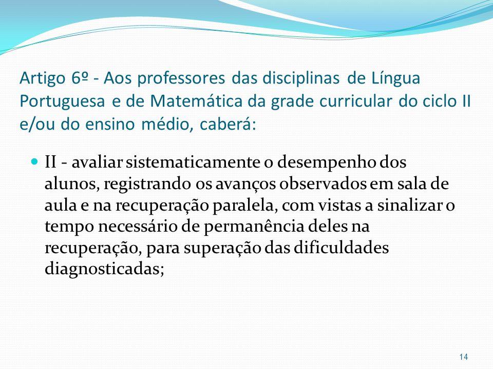 Artigo 6º - Aos professores das disciplinas de Língua Portuguesa e de Matemática da grade curricular do ciclo II e/ou do ensino médio, caberá: