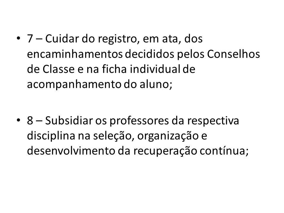 7 – Cuidar do registro, em ata, dos encaminhamentos decididos pelos Conselhos de Classe e na ficha individual de acompanhamento do aluno;
