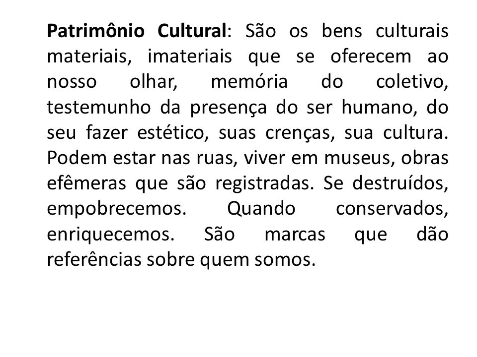Patrimônio Cultural: São os bens culturais materiais, imateriais que se oferecem ao nosso olhar, memória do coletivo, testemunho da presença do ser humano, do seu fazer estético, suas crenças, sua cultura.