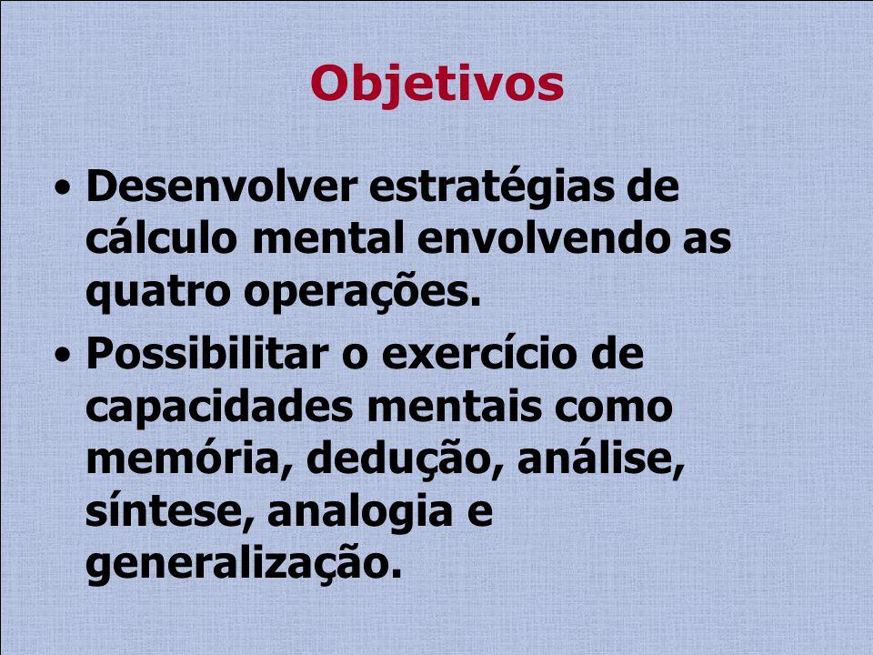 Objetivos Desenvolver estratégias de cálculo mental envolvendo as quatro operações.