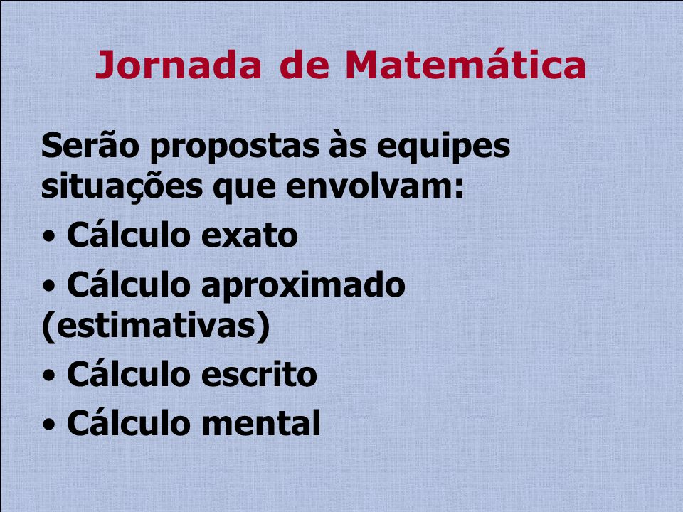 Jornada de Matemática Serão propostas às equipes situações que envolvam: Cálculo exato. Cálculo aproximado (estimativas)
