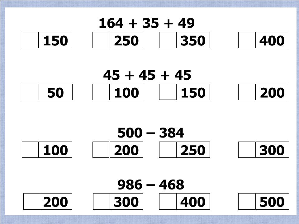 164 + 35 + 49 150 250 350 400 500 – 384 100 200 300 986 – 468 500 45 + 45 + 45 50