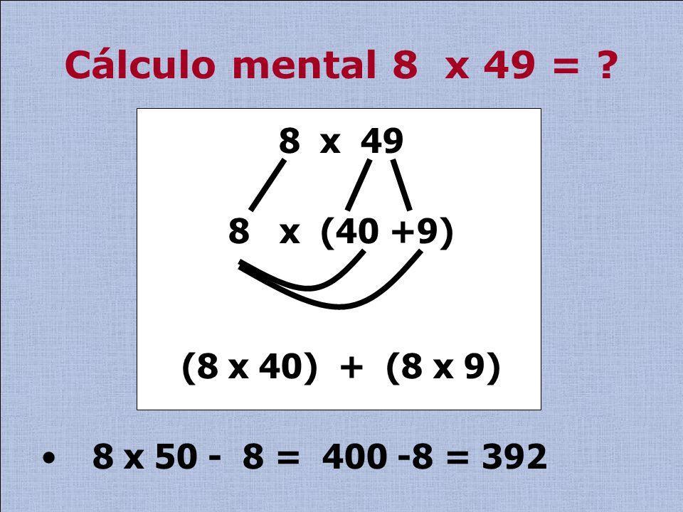 Cálculo mental 8 x 49 = 8 x 49 8 x (40 +9) (8 x 40) + (8 x 9)