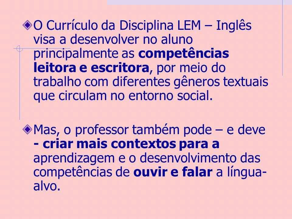 O Currículo da Disciplina LEM – Inglês visa a desenvolver no aluno principalmente as competências leitora e escritora, por meio do trabalho com diferentes gêneros textuais que circulam no entorno social.