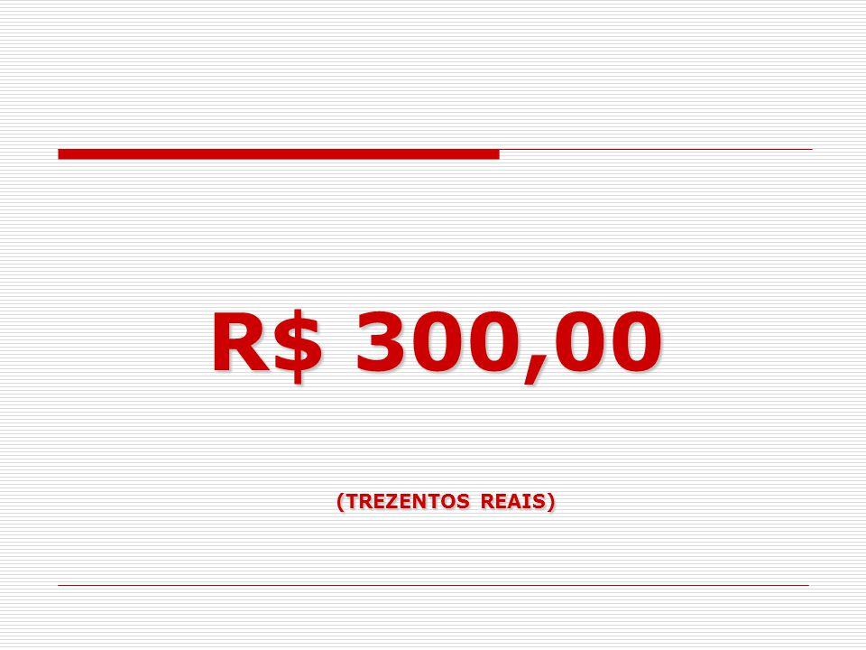 R$ 300,00 (TREZENTOS REAIS)
