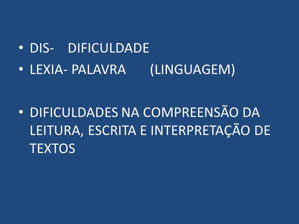 DIS- DIFICULDADE LEXIA- PALAVRA (LINGUAGEM) DIFICULDADES NA COMPREENSÃO DA LEITURA, ESCRITA E INTERPRETAÇÃO DE TEXTOS.