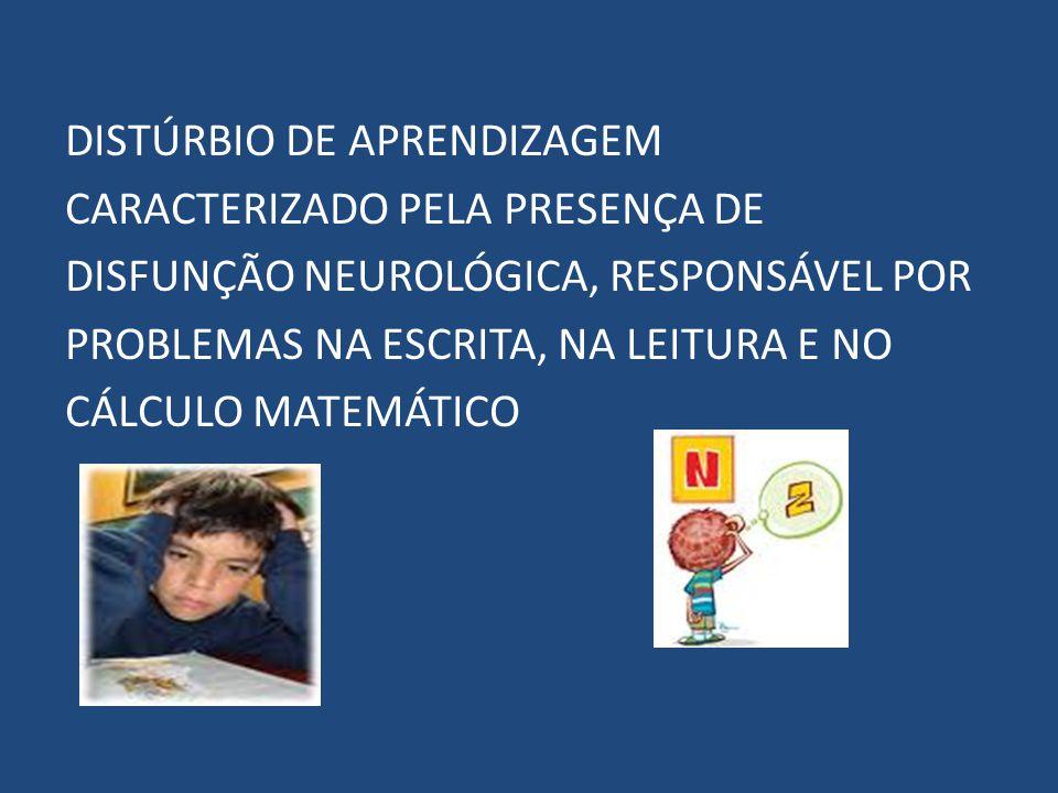 DISTÚRBIO DE APRENDIZAGEM CARACTERIZADO PELA PRESENÇA DE DISFUNÇÃO NEUROLÓGICA, RESPONSÁVEL POR PROBLEMAS NA ESCRITA, NA LEITURA E NO CÁLCULO MATEMÁTICO