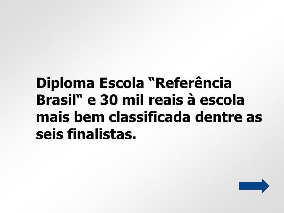 Diploma Escola Referência Brasil e 30 mil reais à escola mais bem classificada dentre as seis finalistas.