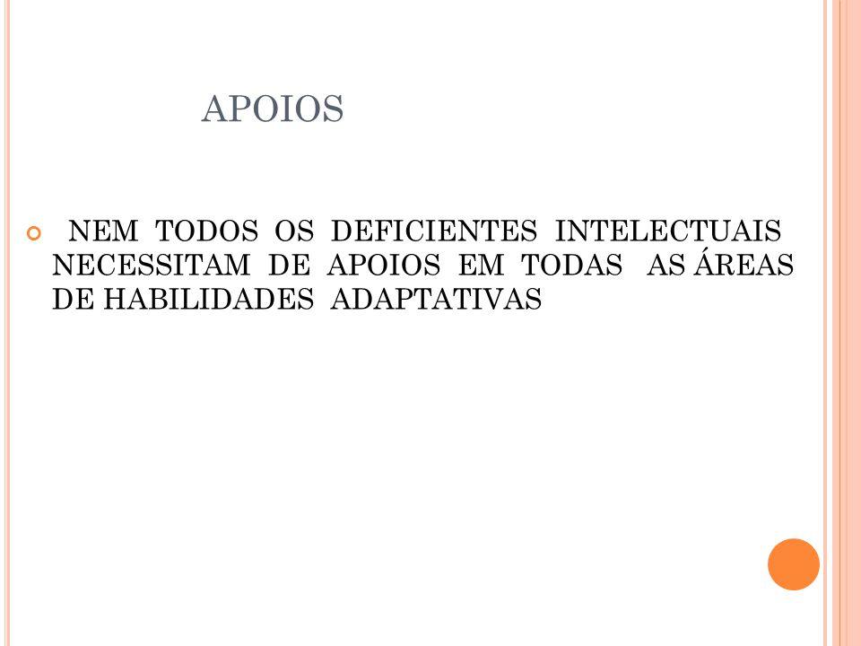 APOIOS NEM TODOS OS DEFICIENTES INTELECTUAIS NECESSITAM DE APOIOS EM TODAS AS ÁREAS DE HABILIDADES ADAPTATIVAS.