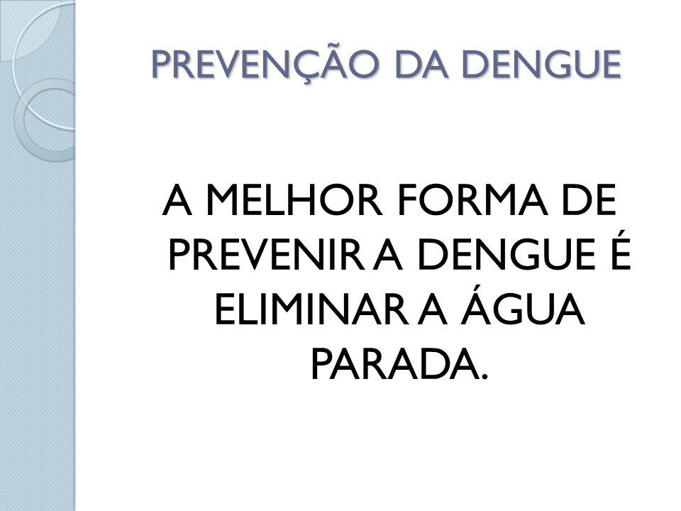 A MELHOR FORMA DE PREVENIR A DENGUE É ELIMINAR A ÁGUA PARADA.