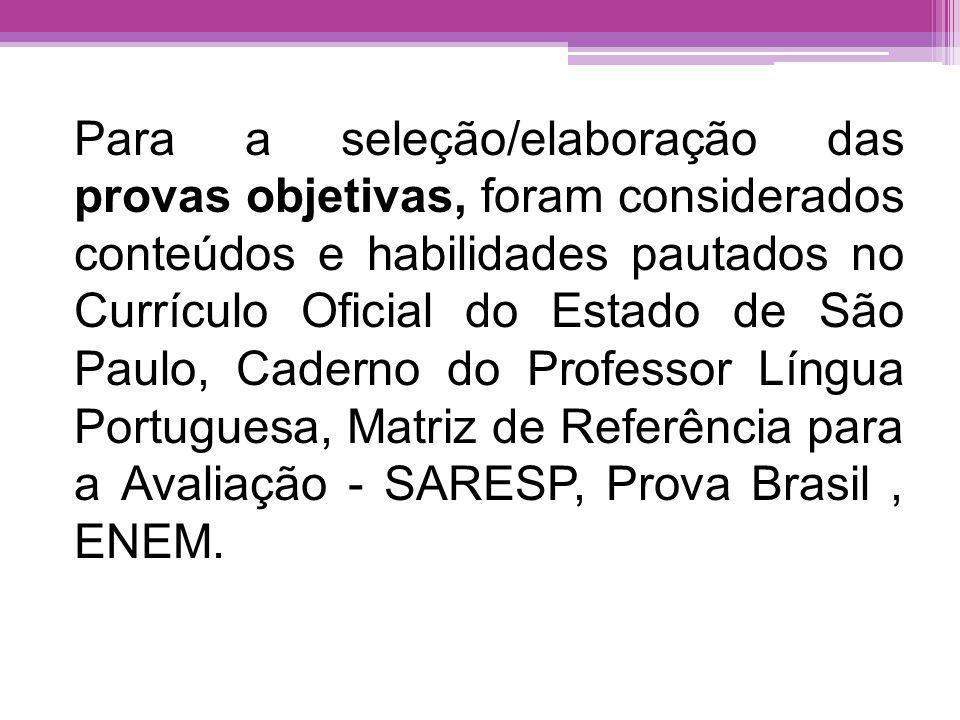 Para a seleção/elaboração das provas objetivas, foram considerados conteúdos e habilidades pautados no Currículo Oficial do Estado de São Paulo, Caderno do Professor Língua Portuguesa, Matriz de Referência para a Avaliação - SARESP, Prova Brasil , ENEM.