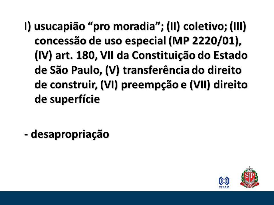 I) usucapião pro moradia ; (II) coletivo; (III) concessão de uso especial (MP 2220/01), (IV) art. 180, VII da Constituição do Estado de São Paulo, (V) transferência do direito de construir, (VI) preempção e (VII) direito de superfície