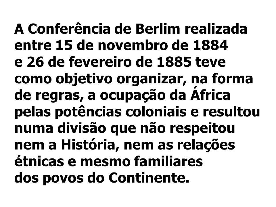 A Conferência de Berlim realizada entre 15 de novembro de 1884 e 26 de fevereiro de 1885 teve como objetivo organizar, na forma de regras, a ocupação da África pelas potências coloniais e resultou numa divisão que não respeitou nem a História, nem as relações étnicas e mesmo familiares dos povos do Continente.