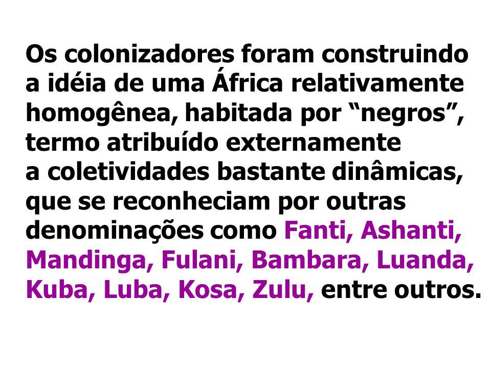 Os colonizadores foram construindo a idéia de uma África relativamente homogênea, habitada por negros , termo atribuído externamente a coletividades bastante dinâmicas, que se reconheciam por outras denominações como Fanti, Ashanti, Mandinga, Fulani, Bambara, Luanda, Kuba, Luba, Kosa, Zulu, entre outros.