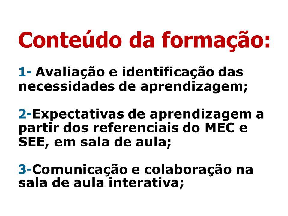 Conteúdo da formação: 1- Avaliação e identificação das necessidades de aprendizagem; 2-Expectativas de aprendizagem a partir dos referenciais do MEC e SEE, em sala de aula; 3-Comunicação e colaboração na sala de aula interativa;