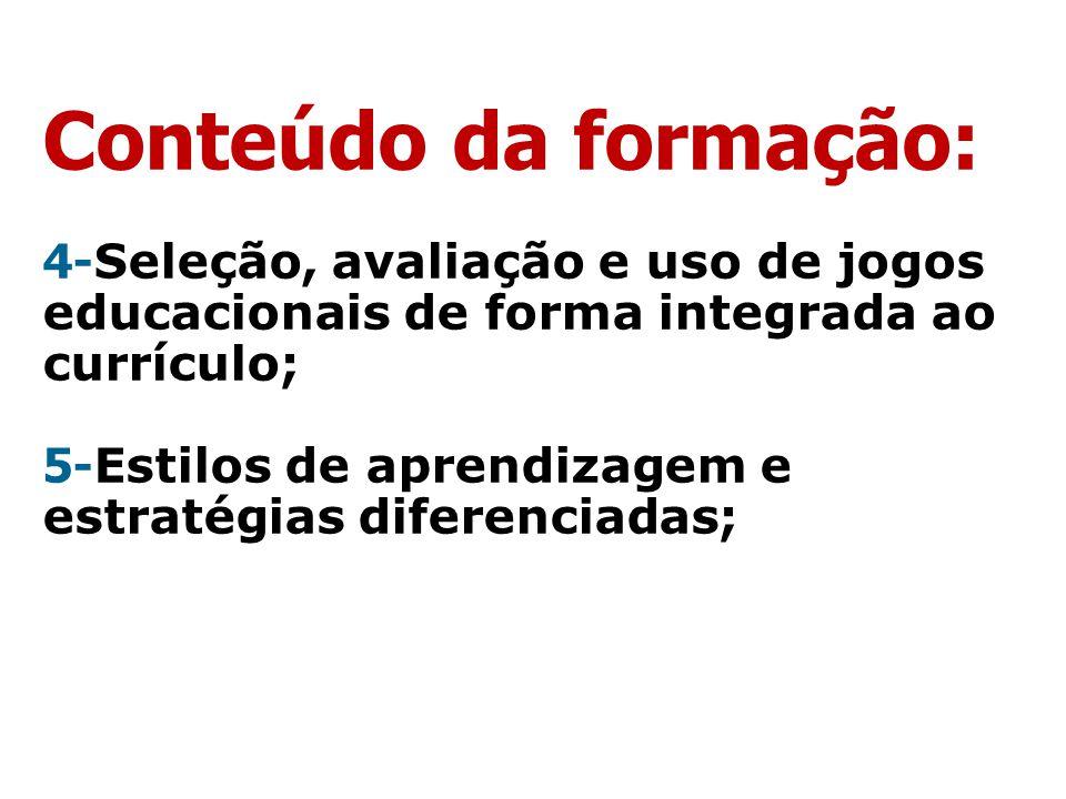 Conteúdo da formação: 4-Seleção, avaliação e uso de jogos educacionais de forma integrada ao currículo; 5-Estilos de aprendizagem e estratégias diferenciadas;