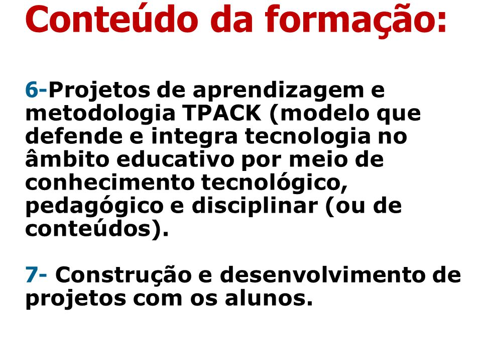 Conteúdo da formação: 6-Projetos de aprendizagem e metodologia TPACK (modelo que defende e integra tecnologia no âmbito educativo por meio de conhecimento tecnológico, pedagógico e disciplinar (ou de conteúdos).